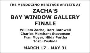 The Mendocino Heritage Artists at the Finale of Zacha's Bay Window Gallery, Second Saturday March 17 through May 31, 2018, 45110 Main Street in Mendocino. Please call Lucia Zacha with any questions (707-937-3777).